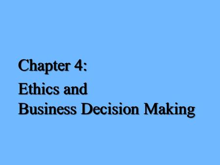 Chapter 4: Ethics and Business Decision Making Chapter 4: Ethics and Business Decision Making.