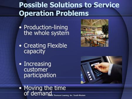 ©2006 Thomson Learning, Inc. South-Western Possible Solutions to Service Operation Problems Production-lining the whole system Creating Flexible capacity.