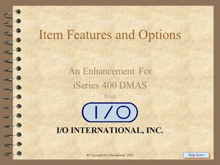 Item Features and Options An Enhancement For iSeries 400 DMAS from  Copyright I/O International, 2003 Skip Intro.