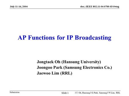 doc.: IEEE 802.11-04-0700-03-0wng Submission July 11-16, 2004 J.T. Oh, Hansung/J.G.Park, Samsung/J.W.Lim, RRL Slide 1 AP Functions for IP Broadcasting.