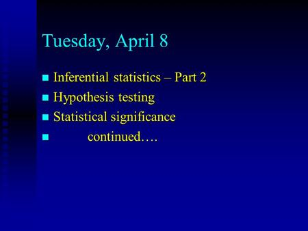 Tuesday, April 8 n Inferential statistics – Part 2 n Hypothesis testing n Statistical significance n continued….