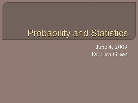 June 4, 2009 Dr. Lisa Green.  Main goal: Understand the difference between probability and statistics.  Also will see: Binomial Model Law of Large Numbers.