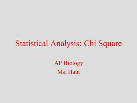 Statistical Analysis: Chi Square AP Biology Ms. Haut.