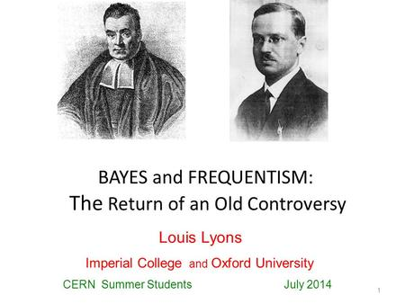 BAYES and FREQUENTISM: The Return of an Old Controversy 1 Louis Lyons Imperial College and Oxford University CERN Summer Students July 2014.
