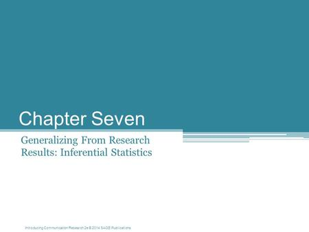 Introducing Communication Research 2e © 2014 SAGE Publications Chapter Seven Generalizing From Research Results: Inferential Statistics.