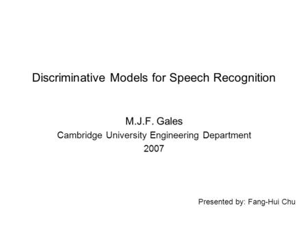 Presented by: Fang-Hui Chu Discriminative Models for Speech Recognition M.J.F. Gales Cambridge University Engineering Department 2007.