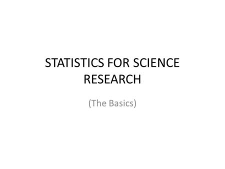 STATISTICS FOR SCIENCE RESEARCH (The Basics). Why Stats? Scientists analyze data collected in an experiment to look for patterns or relationships among.
