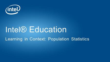 Intel ® Education Learning in Context: Population Statistics.