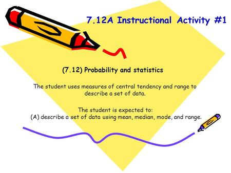 (7.12) Probability and statistics The student uses measures of central tendency and range to describe a set of data. The student is expected to: (A) describe.
