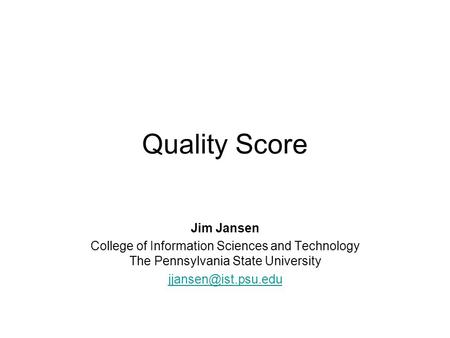 Quality Score Jim Jansen College of Information Sciences and Technology The Pennsylvania State University