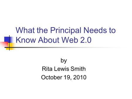 What the Principal Needs to Know About Web 2.0 by Rita Lewis Smith October 19, 2010.