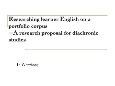 R esearching learner E nglish on a portfolio corpus --A research proposal for diachronic studies L i W enzhong.