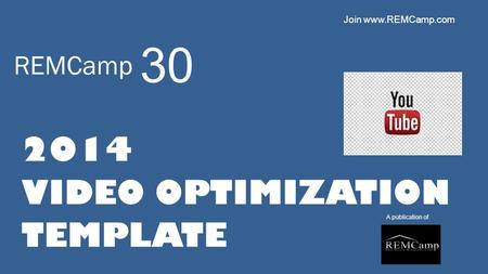 REMCamp 2014 VIDEO OPTIMIZATION TEMPLATE A publication of 30 Join www.REMCamp.com.