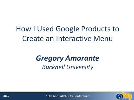 2015 16th Annual PABUG Conference How I Used Google Products to Create an Interactive Menu Gregory Amarante Bucknell University.