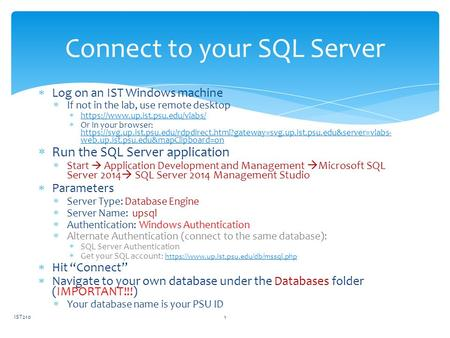 Connect to your SQL Server  Log on an IST Windows machine  If not in the lab, use remote desktop  https://www.up.ist.psu.edu/vlabs/ https://www.up.ist.psu.edu/vlabs/