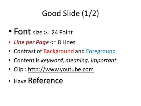 Good Slide (1/2) Font Font size >= 24 Point Line per Page <= 8 Lines Contrast of Background and Foreground Content is keyword, meaning, important Clip.