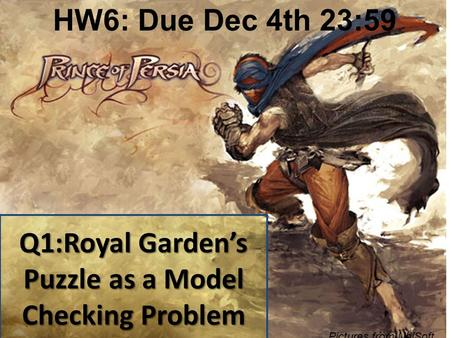 Q1:Royal Garden's Puzzle as a Model Checking Problem Pictures from UbiSoft HW6: Due Dec 4th 23:59.