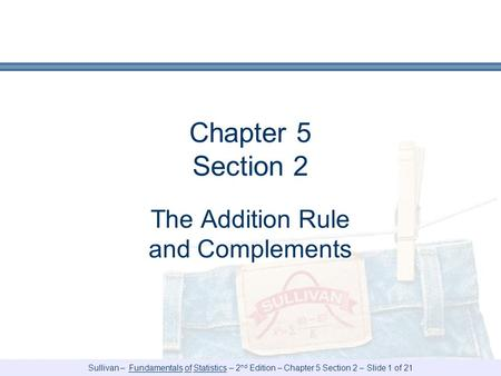 Sullivan – Fundamentals of Statistics – 2 nd Edition – Chapter 5 Section 2 – Slide 1 of 21 Chapter 5 Section 2 The Addition Rule and Complements.