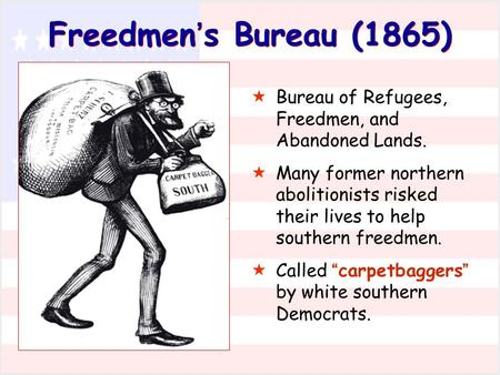 Freedmen's Bureau (1865) Bureau of Refugees, Freedmen, and Abandoned Lands. Many former northern abolitionists risked their lives to help southern freedmen.