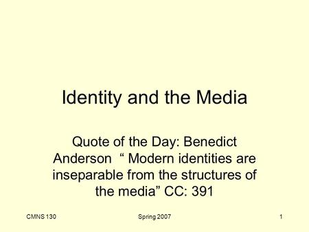"CMNS 130Spring 20071 Identity and the Media Quote of the Day: Benedict Anderson "" Modern identities are inseparable from the structures of the media"" CC:"