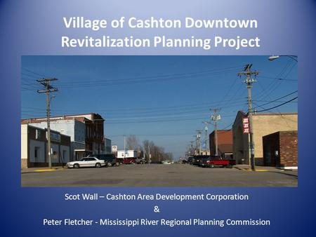 Village of Cashton Downtown Revitalization Planning Project Scot Wall – Cashton Area Development Corporation & Peter Fletcher - Mississippi River Regional.