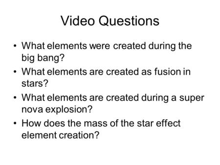Video Questions What elements were created during the big bang? What elements are created as fusion in stars? What elements are created during a super.