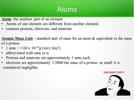 Atoms Atom- the smallest part of an element Atoms of one element are different from another element. contains protons, electrons, and neutrons Atomic Mass.