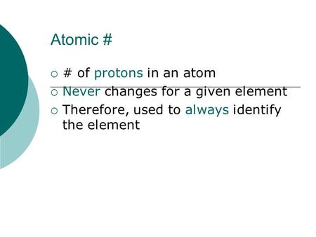 Atomic #  # of protons in an atom  Never changes for a given element  Therefore, used to always identify the element.