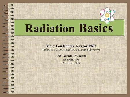 Radiation Basics Mary Lou Dunzik-Gougar, PhD Idaho State University/Idaho National Laboratory ANS Teachers' Workshop Anaheim, CA November 2014.