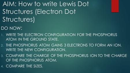 AIM: How to write Lewis Dot Structures (Electron Dot Structures) DO NOW : 1. WRITE THE ELECTRON CONFIGURATION FOR THE PHOSPHORUS ATOM IN THE GROUND STATE.