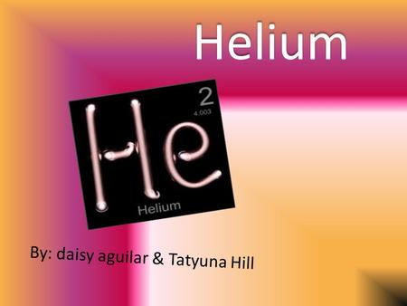 Helium By: daisy aguilar & Tatyuna Hill. Element Element name : Helium Element symbol: He. Atomic number : 2 Atomic mass is: 4.0026.