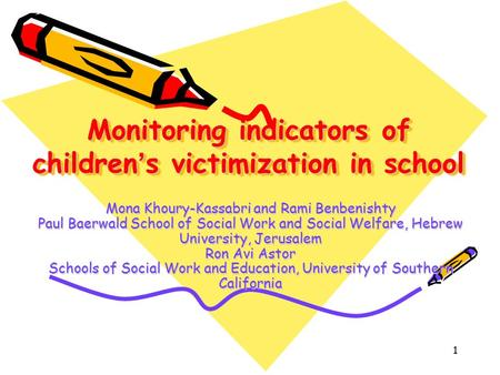 1 Monitoring indicators of children ' s victimization in school Mona Khoury-Kassabri and Rami Benbenishty Paul Baerwald School of Social Work and Social.