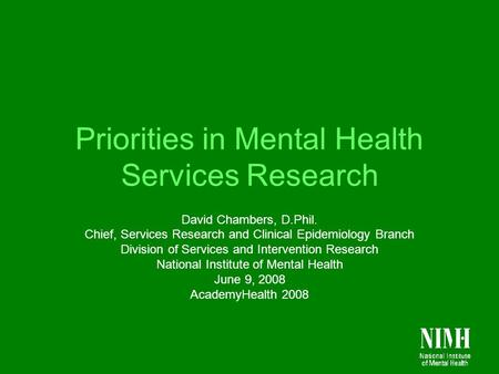 Priorities in Mental Health Services Research David Chambers, D.Phil. Chief, Services Research and Clinical Epidemiology Branch Division of Services and.