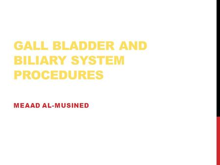 GALL BLADDER AND BILIARY SYSTEM PROCEDURES MEAAD AL-MUSINED.