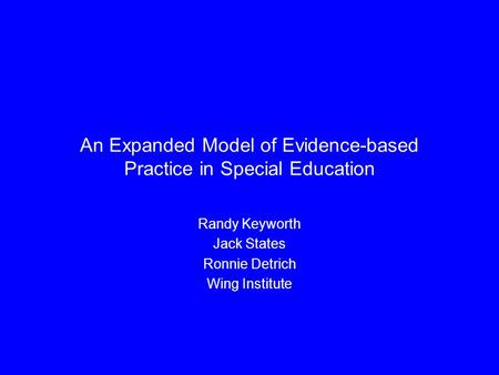An Expanded Model of Evidence-based Practice in Special Education Randy Keyworth Jack States Ronnie Detrich Wing Institute.