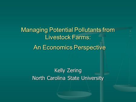 Managing Potential Pollutants from Livestock Farms: An Economics Perspective Kelly Zering North Carolina State University.