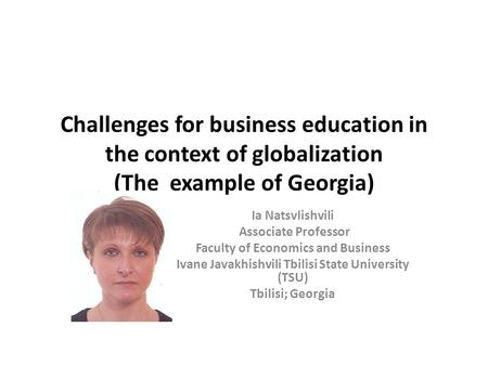 Challenges for business education in the context of globalization (The example of Georgia) Ia Natsvlishvili Associate Professor Faculty of Economics and.