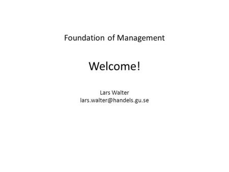 Foundation of Management Welcome! Lars Walter