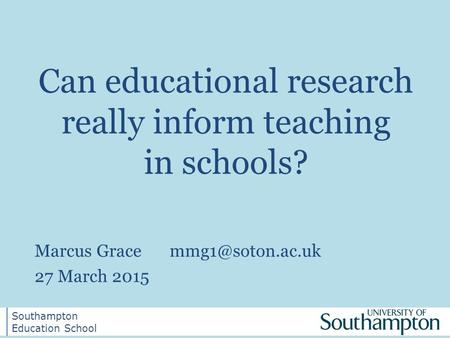Southampton Education School Southampton Education School Can educational research really inform teaching in schools? Marcus 27 March.