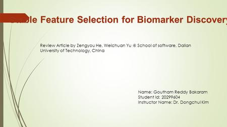 Stable Feature Selection for Biomarker Discovery Name: Goutham Reddy Bakaram Student Id: 20299604 Instructor Name: Dr. Dongchul Kim Review Article by Zengyou.