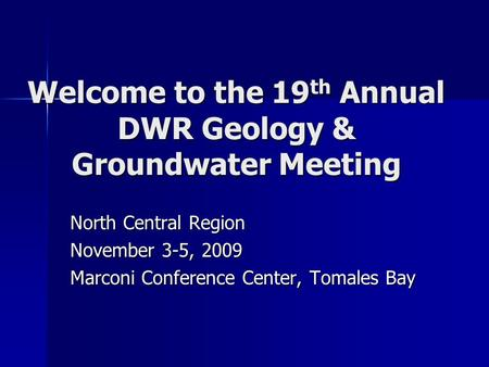 Welcome to the 19 th Annual DWR Geology & Groundwater Meeting North Central Region November 3-5, 2009 Marconi Conference Center, Tomales Bay.