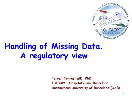 1 Handling of Missing Data. A regulatory view Ferran Torres, MD, PhD IDIBAPS. Hospital Clinic Barcelona Autonomous University of Barcelona (UAB)