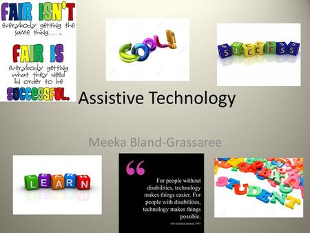 Assistive Technology Meeka Bland-Grassaree. Assistive Technology Assistive technology refers to any item, piece of equipment, or product system, whether.