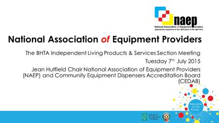 National Association of Equipment Providers The BHTA Independent Living Products & Services Section Meeting Tuesday 7 th July 2015 Jean Hutfield Chair.