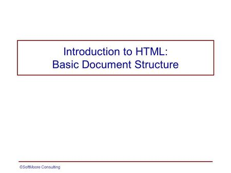 ©SoftMoore ConsultingSlide 1 Introduction to HTML: Basic Document Structure.