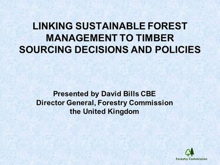 LINKING SUSTAINABLE FOREST MANAGEMENT TO TIMBER SOURCING DECISIONS AND POLICIES Presented by David Bills CBE Director General, Forestry Commission the.