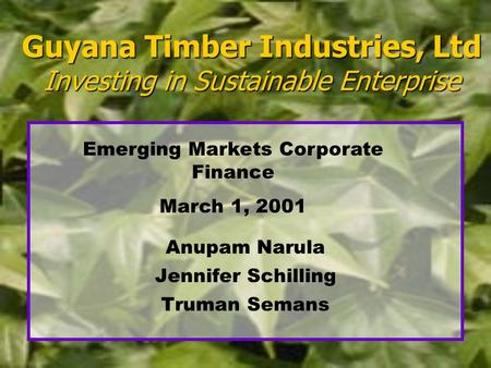 Guyana Timber Industries, Ltd Investing in Sustainable Enterprise Anupam Narula Jennifer Schilling Truman Semans Emerging Markets Corporate Finance March.