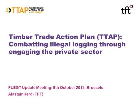 Timber Trade Action Plan (TTAP): Combatting illegal logging through engaging the private sector FLEGT Update Meeting: 9th October 2013, Brussels Alastair.