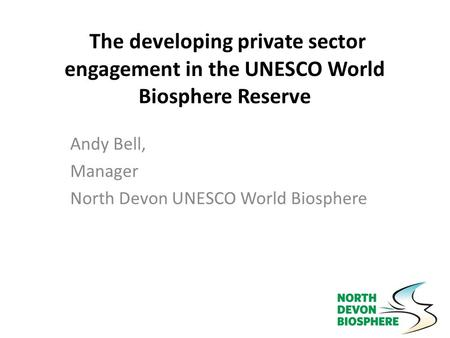 The developing private sector engagement in the UNESCO World Biosphere Reserve Andy Bell, Manager North Devon UNESCO World Biosphere.
