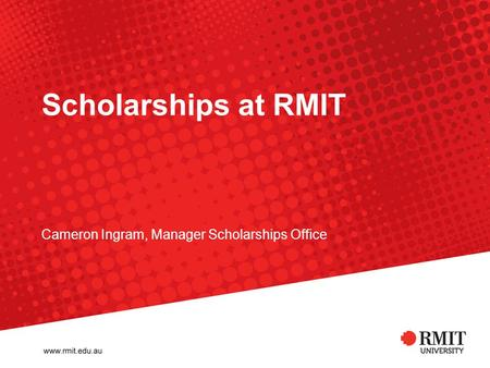 Scholarships at RMIT Cameron Ingram, Manager Scholarships Office.